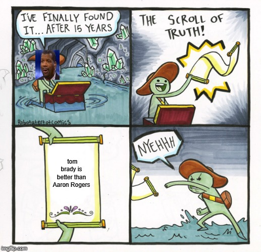 The Scroll Of Truth Meme | tom brady is better than Aaron Rogers | image tagged in memes,the scroll of truth | made w/ Imgflip meme maker