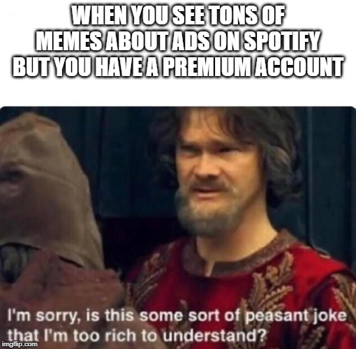 is this some sort of peasant joke | WHEN YOU SEE TONS OF MEMES ABOUT ADS ON SPOTIFY BUT YOU HAVE A PREMIUM ACCOUNT | image tagged in funny,memes,spotify | made w/ Imgflip meme maker