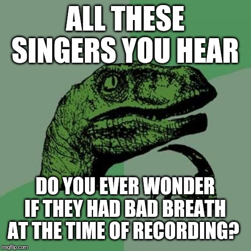 Philosoraptor | ALL THESE SINGERS YOU HEAR DO YOU EVER WONDER IF THEY HAD BAD BREATH AT THE TIME OF RECORDING? | image tagged in memes,philosoraptor | made w/ Imgflip meme maker
