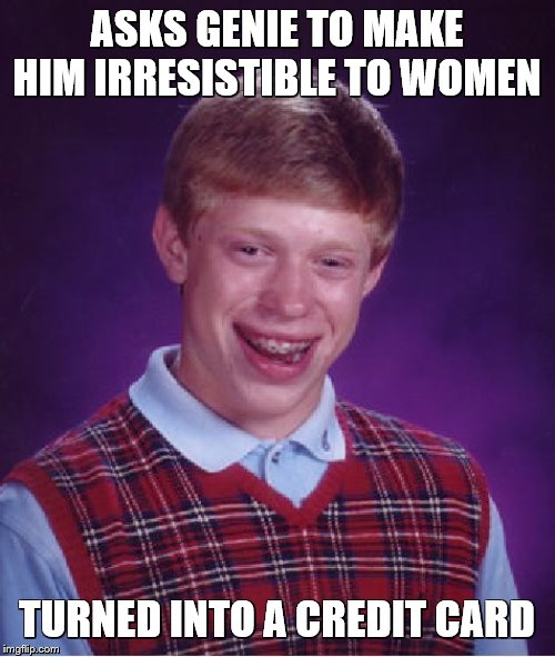 Bad Luck Brian |  ASKS GENIE TO MAKE HIM IRRESISTIBLE TO WOMEN; TURNED INTO A CREDIT CARD | image tagged in memes,bad luck brian,genie,credit card | made w/ Imgflip meme maker