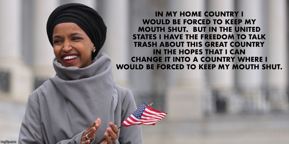 Let Freedom Ring | IN MY HOME COUNTRY I WOULD BE FORCED TO KEEP MY MOUTH SHUT.  BUT IN THE UNITED STATES I HAVE THE FREEDOM TO TALK TRASH ABOUT THIS GREAT COUN | image tagged in ilhan omar,freedom,the squad | made w/ Imgflip meme maker