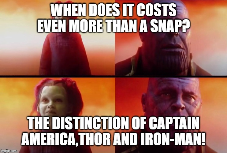What did it cost? | WHEN DOES IT COSTS EVEN MORE THAN A SNAP? THE DISTINCTION OF CAPTAIN AMERICA,THOR AND IRON-MAN! | image tagged in what did it cost | made w/ Imgflip meme maker