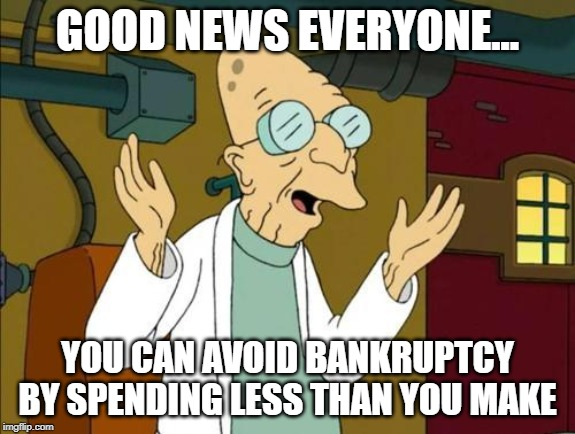 Good News Everyone | GOOD NEWS EVERYONE... YOU CAN AVOID BANKRUPTCY BY SPENDING LESS THAN YOU MAKE | image tagged in good news everyone | made w/ Imgflip meme maker