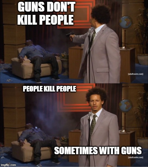Who Killed Hannibal |  GUNS DON'T KILL PEOPLE; PEOPLE KILL PEOPLE; SOMETIMES WITH GUNS | image tagged in memes,who killed hannibal | made w/ Imgflip meme maker