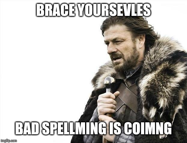 Brace Yourselves X is Coming | BRACE YOURSEVLES BAD SPELLMING IS COIMNG | image tagged in memes,brace yourselves x is coming | made w/ Imgflip meme maker