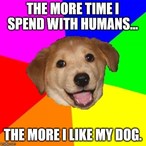 Advice Dog Meme | THE MORE TIME I SPEND WITH HUMANS... THE MORE I LIKE MY DOG. | image tagged in memes,advice dog | made w/ Imgflip meme maker