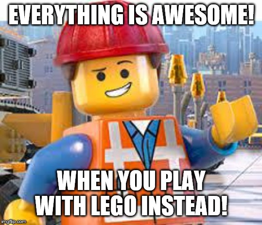 Lego Movie Emmet | EVERYTHING IS AWESOME! WHEN YOU PLAY WITH LEGO INSTEAD! | image tagged in lego movie emmet | made w/ Imgflip meme maker