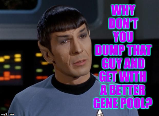 Spock Illogical | WHY DON'T YOU DUMP THAT GUY AND GET WITH A BETTER GENE POOL? | image tagged in spock illogical | made w/ Imgflip meme maker