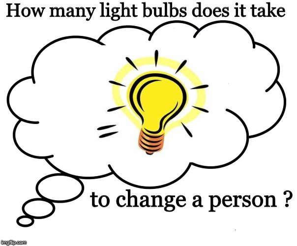 Riddle | How many light bulbs does it take to change a person ? | image tagged in ideas,riddles and brainteasers,humor,perspective | made w/ Imgflip meme maker