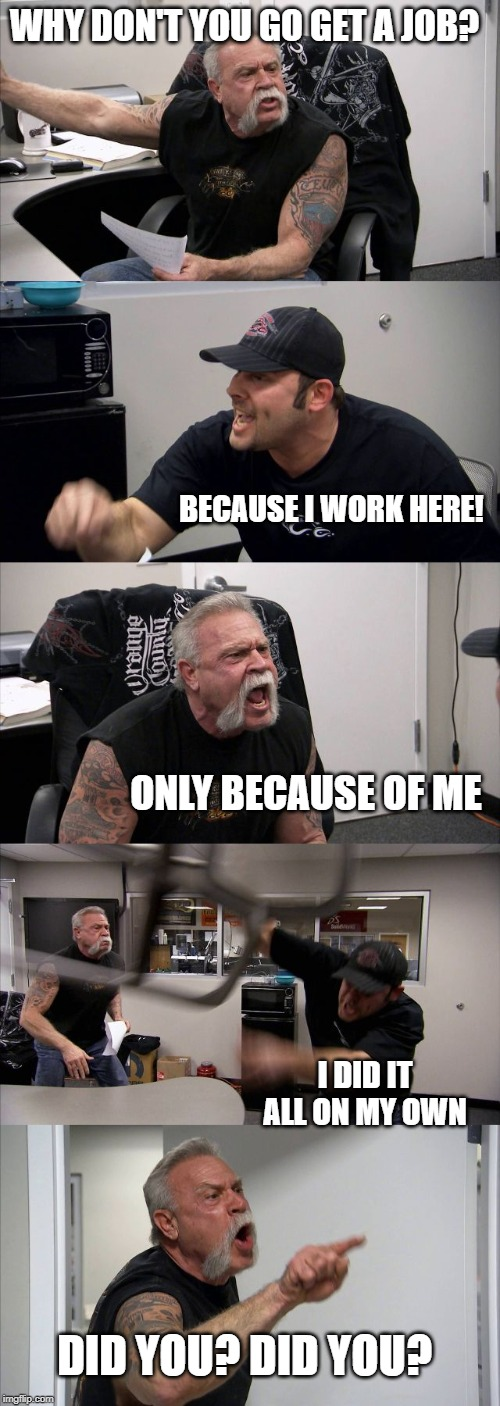 I built this | WHY DON'T YOU GO GET A JOB? BECAUSE I WORK HERE! ONLY BECAUSE OF ME I DID IT ALL ON MY OWN DID YOU? DID YOU? | image tagged in memes,american chopper argument,fun,deep thoughts | made w/ Imgflip meme maker