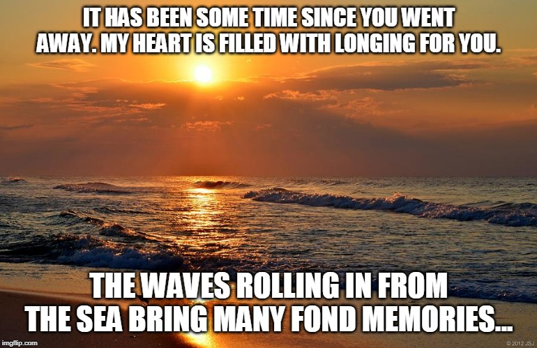 Memories of You | IT HAS BEEN SOME TIME SINCE YOU WENT AWAY. MY HEART IS FILLED WITH LONGING FOR YOU. THE WAVES ROLLING IN FROM THE SEA BRING MANY FOND MEMORI | image tagged in hearts,love,the sea,memories | made w/ Imgflip meme maker