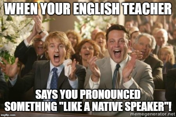 "Congrats |  WHEN YOUR ENGLISH TEACHER; SAYS YOU PRONOUNCED SOMETHING ""LIKE A NATIVE SPEAKER""! 