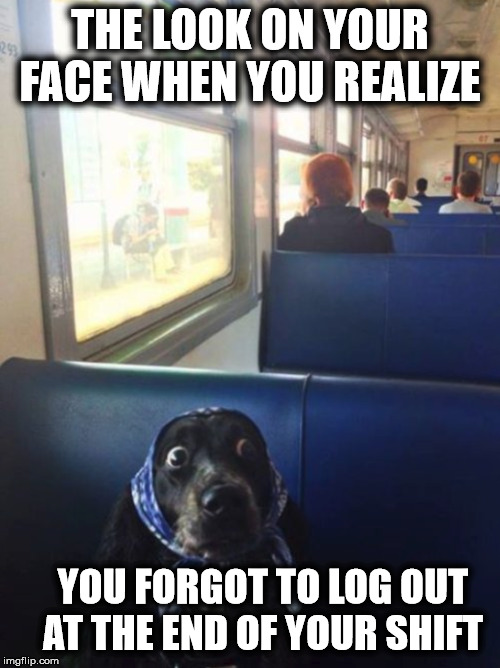 Old Forgetful | THE LOOK ON YOUR FACE WHEN YOU REALIZE YOU FORGOT TO LOG OUT AT THE END OF YOUR SHIFT | image tagged in the look on your face,that look you get,i forgot,when you realize,the moment you realize,that moment when you realize | made w/ Imgflip meme maker