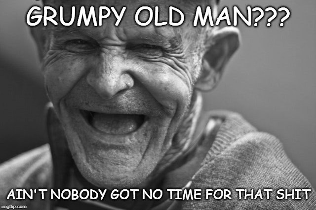 Grumpy?? |  GRUMPY OLD MAN??? AIN'T NOBODY GOT NO TIME FOR THAT SHIT | image tagged in grumpy old man,happy old man,be happy | made w/ Imgflip meme maker
