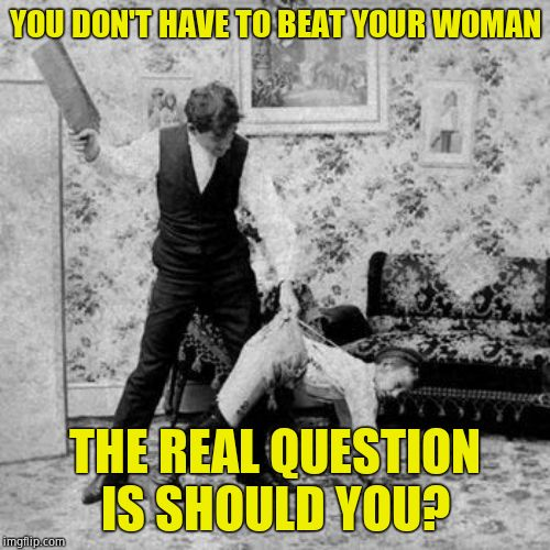 Probably, yes. Unless she's throughly trad | YOU DON'T HAVE TO BEAT YOUR WOMAN THE REAL QUESTION IS SHOULD YOU? | image tagged in whipping,justice,correct,it hurt me more than it hurts you | made w/ Imgflip meme maker