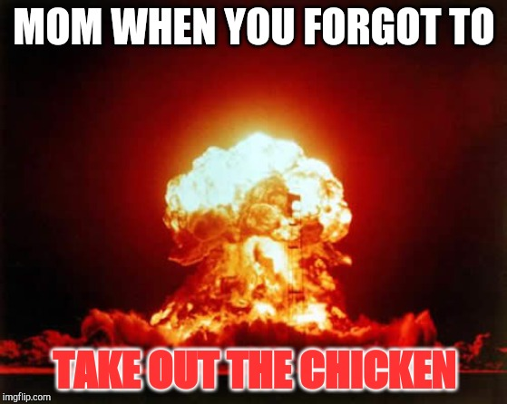 Nuclear Explosion | MOM WHEN YOU FORGOT TO TAKE OUT THE CHICKEN | image tagged in memes,nuclear explosion | made w/ Imgflip meme maker