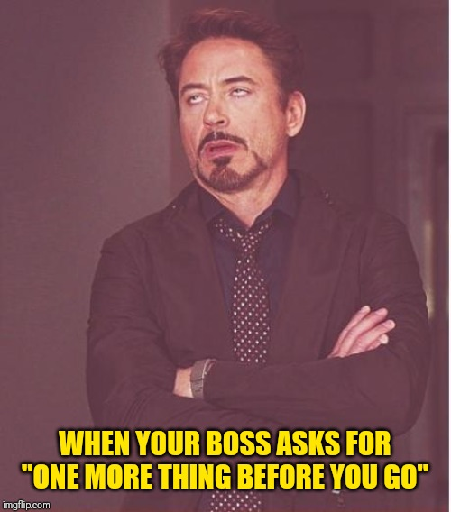 "Face You Make Robert Downey Jr Meme | WHEN YOUR BOSS ASKS FOR ""ONE MORE THING BEFORE YOU GO"" 