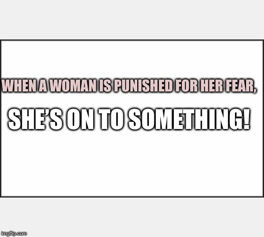 plain white | WHEN A WOMAN IS PUNISHED FOR HER FEAR, SHE'S ON TO SOMETHING! | image tagged in plain white | made w/ Imgflip meme maker