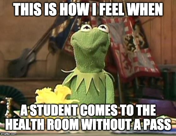 disgusted kermit |  THIS IS HOW I FEEL WHEN; A STUDENT COMES TO THE HEALTH ROOM WITHOUT A PASS | image tagged in disgusted kermit | made w/ Imgflip meme maker