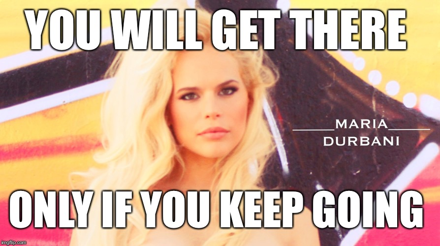 Keep going-Maria Durbani | YOU WILL GET THERE ONLY IF YOU KEEP GOING | image tagged in maria durbani,keep,go,meme,fun,quotes | made w/ Imgflip meme maker