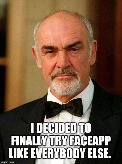 sean connery | I DECIDED TO FINALLY TRY FACEAPP LIKE EVERYBODY ELSE. | image tagged in sean connery | made w/ Imgflip meme maker