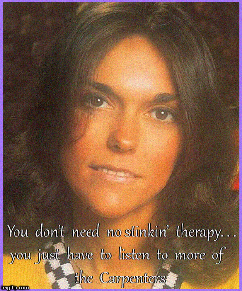 Need Therapy?....naaaw | image tagged in therapy,psychiatrist,karen carpenter,the carpenters,lol,funny memes | made w/ Imgflip meme maker