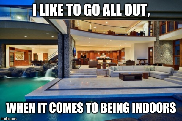 I'm all in. |  I LIKE TO GO ALL OUT, WHEN IT COMES TO BEING INDOORS | image tagged in house with indoor pool | made w/ Imgflip meme maker