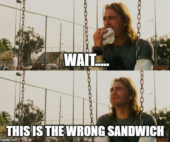 I hate when this happens | WAIT..... THIS IS THE WRONG SANDWICH | image tagged in memes,first world stoner problems | made w/ Imgflip meme maker