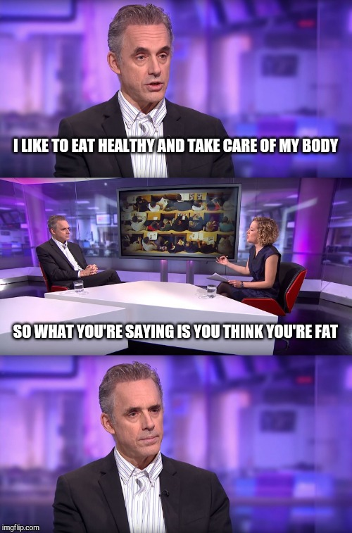 Jordan Peterson vs Feminist Interviewer | I LIKE TO EAT HEALTHY AND TAKE CARE OF MY BODY SO WHAT YOU'RE SAYING IS YOU THINK YOU'RE FAT | image tagged in jordan peterson vs feminist interviewer | made w/ Imgflip meme maker