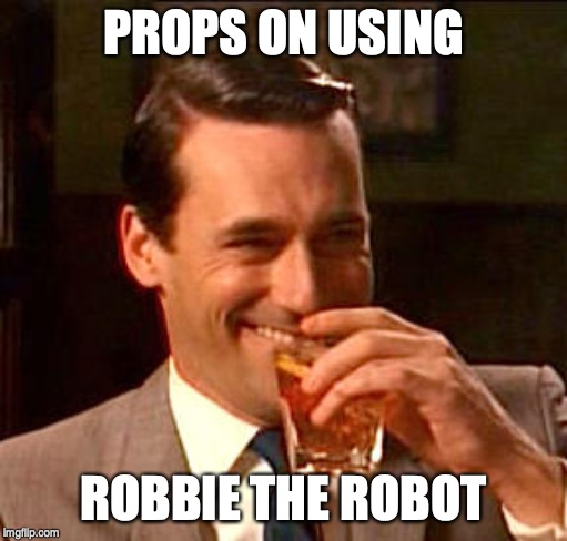 Don Draper Drinking | PROPS ON USING ROBBIE THE ROBOT | image tagged in don draper drinking | made w/ Imgflip meme maker