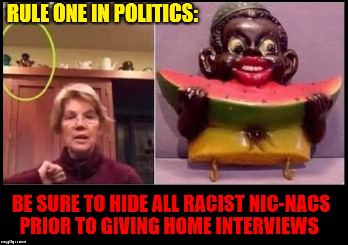 And they call everyone else racists.... | RULE ONE IN POLITICS: BE SURE TO HIDE ALL RACIST NIC-NACS     PRIOR TO GIVING HOME INTERVIEWS | image tagged in vince vance,elizabeth warren,little black boy eating watermelon,statuette,racism,pocahontas | made w/ Imgflip meme maker