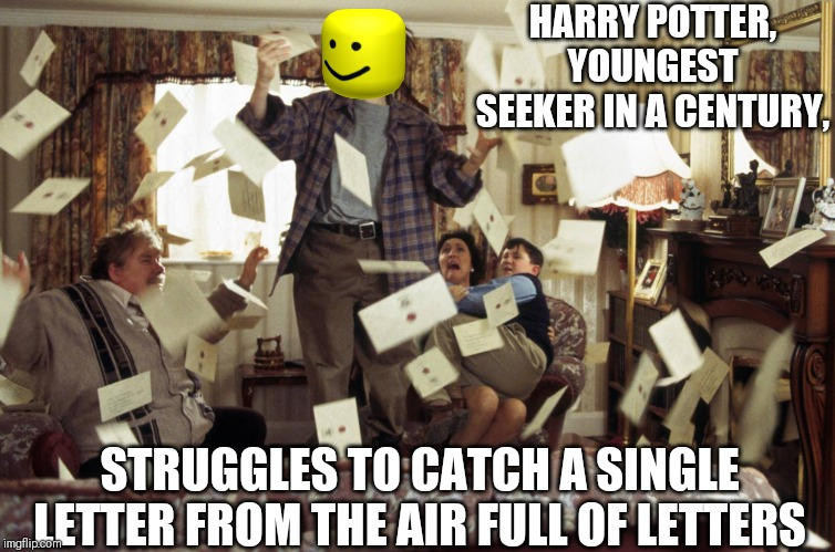 HARRY POTTER, YOUNGEST SEEKER IN A CENTURY, STRUGGLES TO CATCH A SINGLE LETTER FROM THE AIR FULL OF LETTERS | image tagged in harry potter letters | made w/ Imgflip meme maker