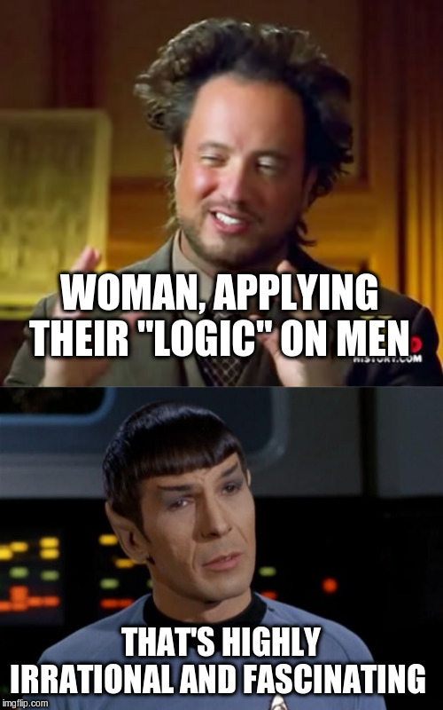 "WOMAN, APPLYING THEIR ""LOGIC"" ON MEN THAT'S HIGHLY IRRATIONAL AND FASCINATING 