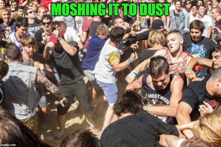Mosh pit | MOSHING IT TO DUST | image tagged in mosh pit | made w/ Imgflip meme maker