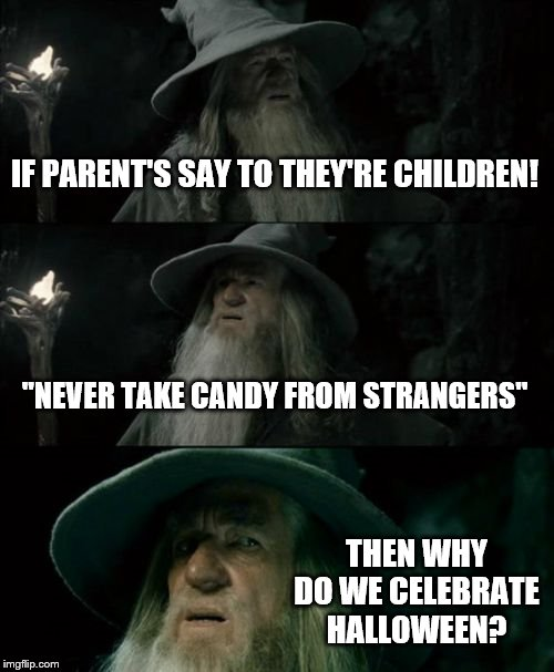 "Halloween, the holiday where children and other people take candy from unknown strangers! | IF PARENT'S SAY TO THEY'RE CHILDREN! ""NEVER TAKE CANDY FROM STRANGERS"" THEN WHY DO WE CELEBRATE HALLOWEEN? 