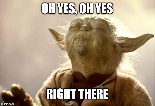 yoda smell | OH YES, OH YES RIGHT THERE | image tagged in yoda smell | made w/ Imgflip meme maker