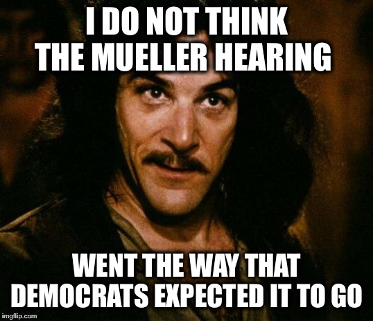 What were they thinking? |  I DO NOT THINK THE MUELLER HEARING; WENT THE WAY THAT DEMOCRATS EXPECTED IT TO GO | image tagged in memes,inigo montoya,democrats,mueller,backfire | made w/ Imgflip meme maker