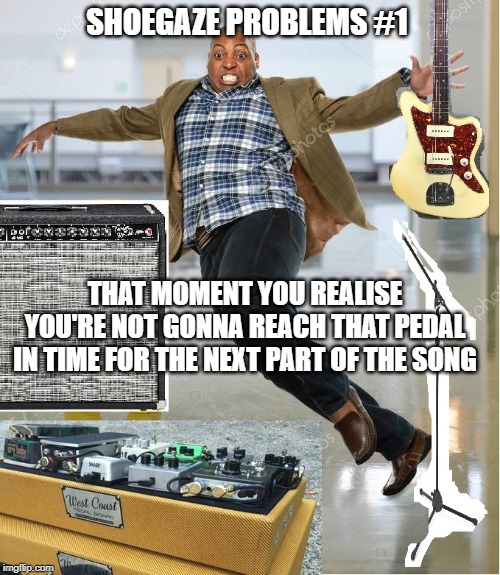 Shoegaze problems #1 | SHOEGAZE PROBLEMS #1 THAT MOMENT YOU REALISE YOU'RE NOT GONNA REACH THAT PEDAL IN TIME FOR THE NEXT PART OF THE SONG | image tagged in shoegaze meme,shoegaze memes,shoegaze problems,music meme,pedalboard,shoegaze funny | made w/ Imgflip meme maker