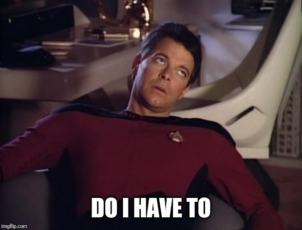 Riker eyeroll | DO I HAVE TO | image tagged in riker eyeroll | made w/ Imgflip meme maker