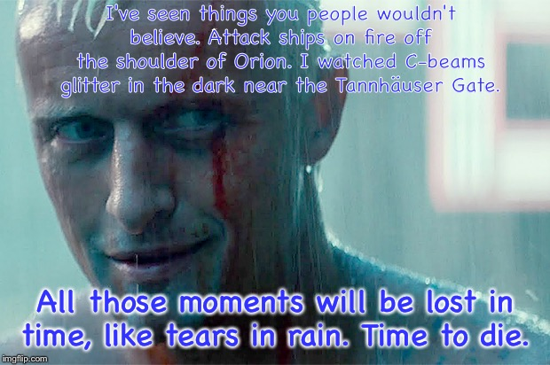 Rutger Hauer passed away 7/24/19 | I've seen things you people wouldn't believe. Attack ships on fire off the shoulder of Orion. I watched C-beams glitter in the dark near the | image tagged in blade runner,rutger hauer,memes | made w/ Imgflip meme maker