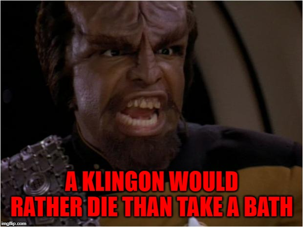 A KLINGON WOULD RATHER DIE THAN TAKE A BATH | made w/ Imgflip meme maker