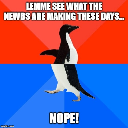 Socially Awesome Awkward Penguin Meme | LEMME SEE WHAT THE NEWBS ARE MAKING THESE DAYS... NOPE! | image tagged in memes,socially awesome awkward penguin | made w/ Imgflip meme maker