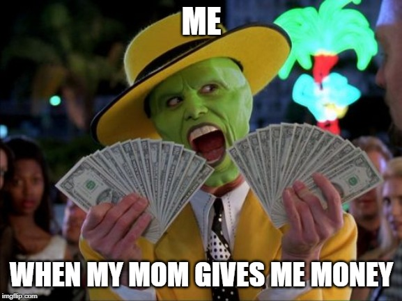 Money Money | ME WHEN MY MOM GIVES ME MONEY | image tagged in memes,money money | made w/ Imgflip meme maker