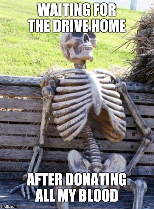 Waiting Skeleton Meme | WAITING FOR THE DRIVE HOME AFTER DONATING ALL MY BLOOD | image tagged in memes,waiting skeleton | made w/ Imgflip meme maker