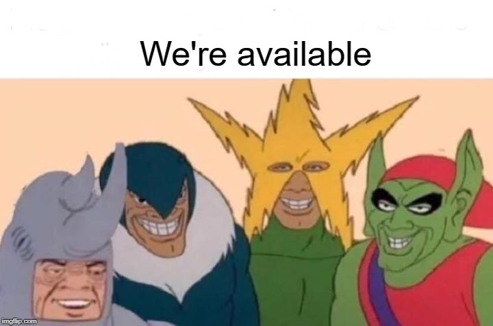 Me And The Boys Meme | We're available | image tagged in memes,me and the boys | made w/ Imgflip meme maker