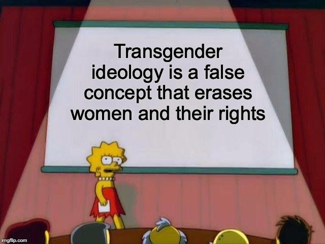 The truth...it hurts sometimes |  Transgender ideology is a false concept that erases women and their rights | image tagged in lisa simpson's presentation,memes,politics,truth,transgender,women | made w/ Imgflip meme maker