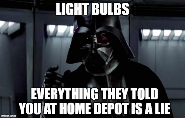 When shopping for the right light bulb and you don't know which one to buy |  LIGHT BULBS; EVERYTHING THEY TOLD YOU AT HOME DEPOT IS A LIE | image tagged in darth vader,light bulb,home depot,shopping,joke | made w/ Imgflip meme maker