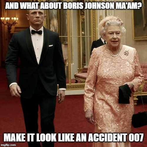 Boris Johnson |  AND WHAT ABOUT BORIS JOHNSON MA'AM? MAKE IT LOOK LIKE AN ACCIDENT 007 | image tagged in queen elizabeth  james bond 007,boris johnson,brexit,funny,funny memes | made w/ Imgflip meme maker