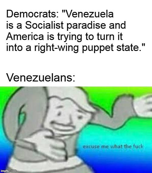 "Excuse me what the fuck | Democrats: ""Venezuela is a Socialist paradise and America is trying to turn it into a right-wing puppet state."" Venezuelans: 