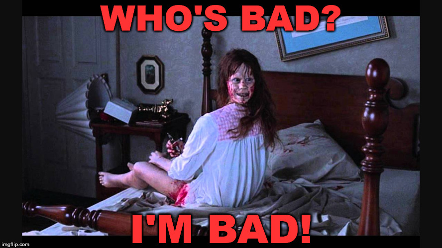 the excorcist | WHO'S BAD? I'M BAD! | image tagged in the excorcist | made w/ Imgflip meme maker